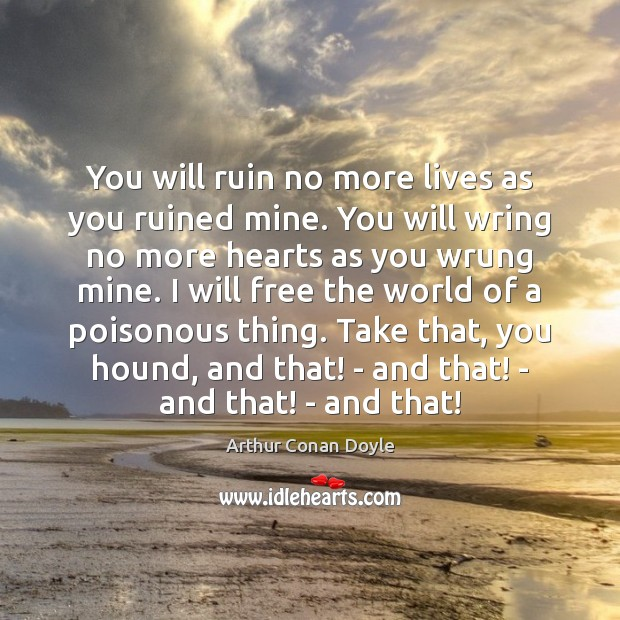 You will ruin no more lives as you ruined mine. You will Arthur Conan Doyle Picture Quote
