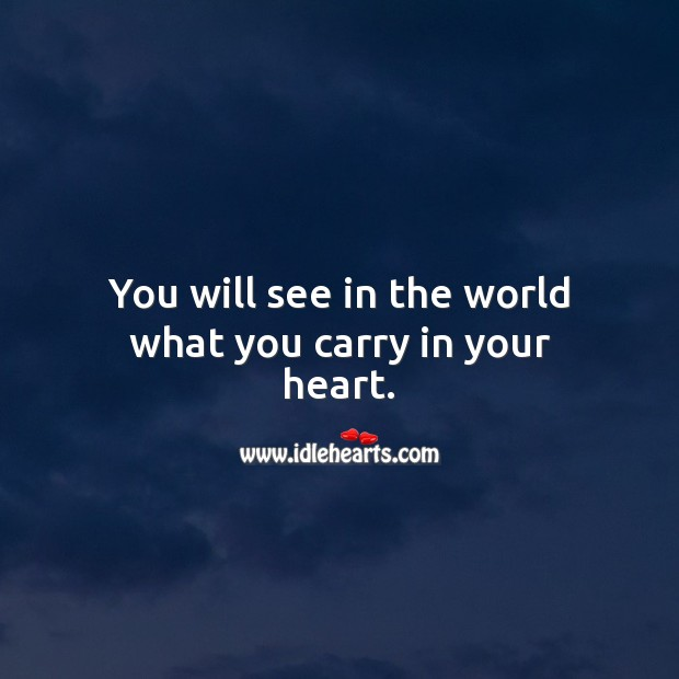 You will see in the world what you carry in your heart. Inspirational Love Quotes Image