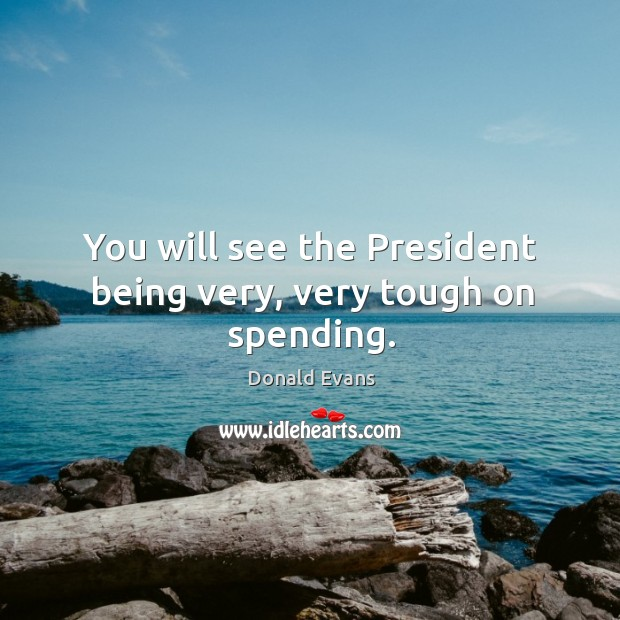 You will see the president being very, very tough on spending. Donald Evans Picture Quote