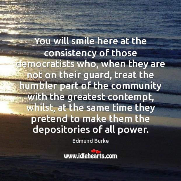 You will smile here at the consistency of those democratists who, when Edmund Burke Picture Quote