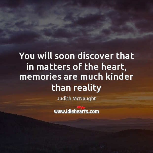 You will soon discover that in matters of the heart, memories are much kinder than reality Judith McNaught Picture Quote