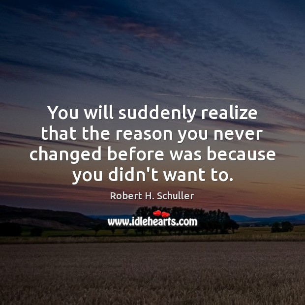 You will suddenly realize that the reason you never changed before was Robert H. Schuller Picture Quote
