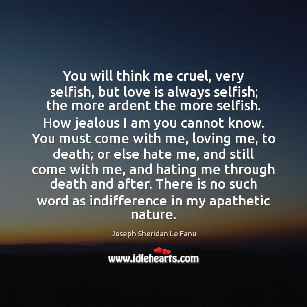 You will think me cruel, very selfish, but love is always selfish; Image