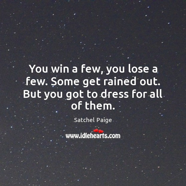 Image, You win a few, you lose a few. Some get rained out. But you got to dress for all of them.
