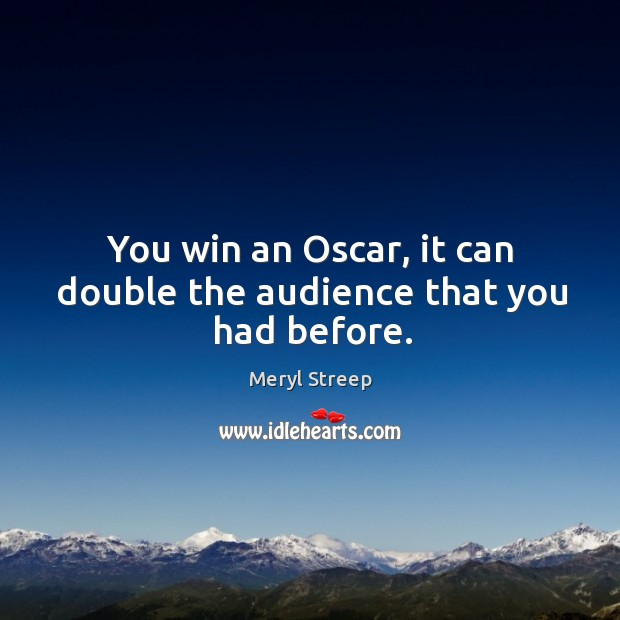 You win an oscar, it can double the audience that you had before. Image