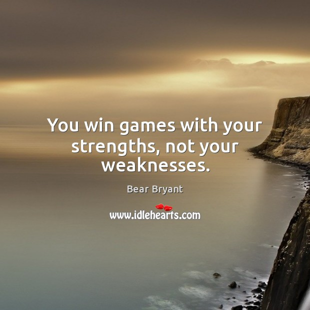 You win games with your strengths, not your weaknesses. Bear Bryant Picture Quote