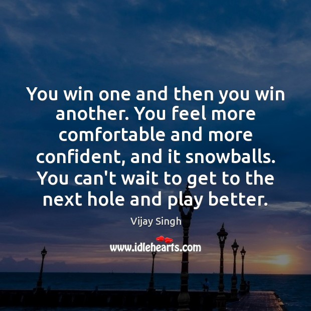 You win one and then you win another. You feel more comfortable Image