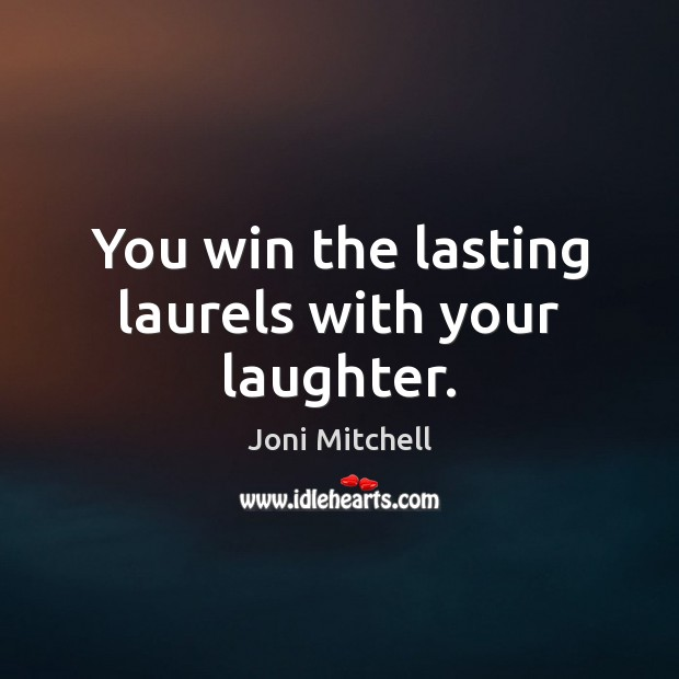 You win the lasting laurels with your laughter. Joni Mitchell Picture Quote