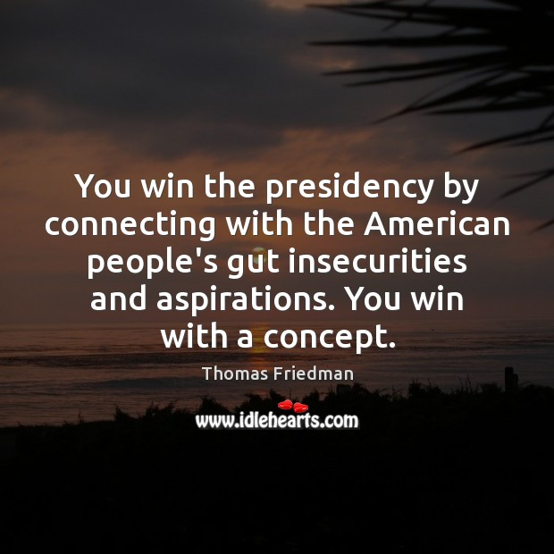 You win the presidency by connecting with the American people's gut insecurities Thomas Friedman Picture Quote