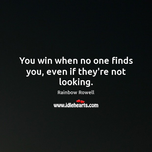 You win when no one finds you, even if they're not looking. Rainbow Rowell Picture Quote