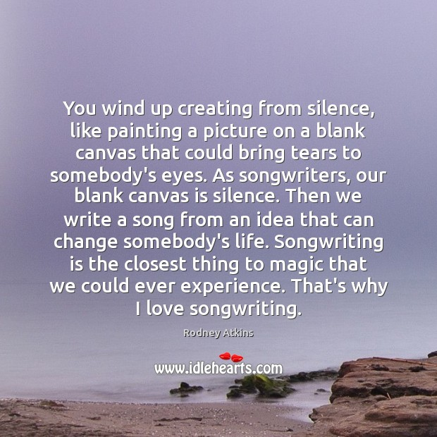 You wind up creating from silence, like painting a picture on a Image