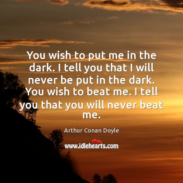 You wish to put me in the dark. I tell you that Arthur Conan Doyle Picture Quote