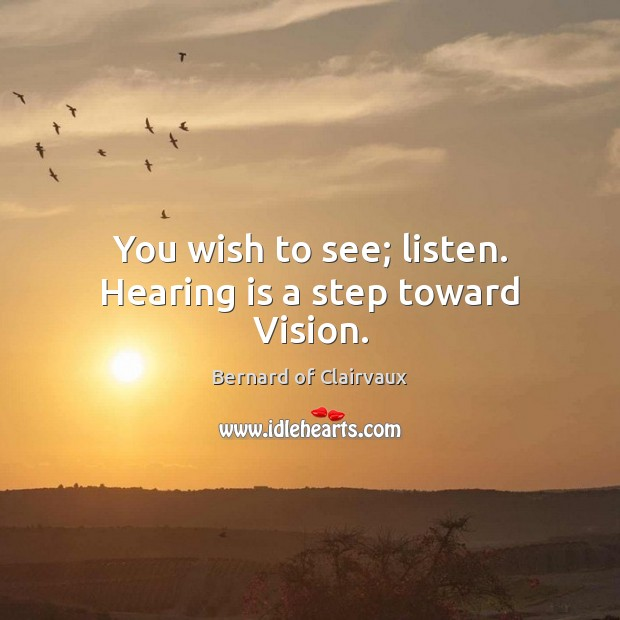You wish to see; listen. Hearing is a step toward Vision. Image