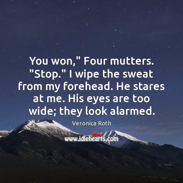 """You won,"""" Four mutters. """"Stop."""" I wipe the sweat from my forehead. Image"""