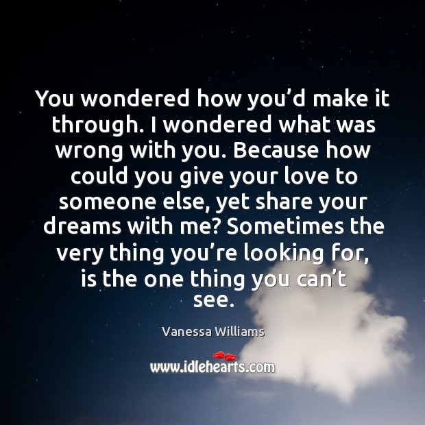 You wondered how you'd make it through. I wondered what was wrong with you. Image