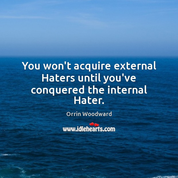 Image, You won't acquire external Haters until you've conquered the internal Hater.