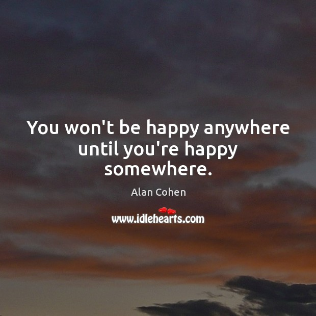 You won't be happy anywhere until you're happy somewhere. Alan Cohen Picture Quote