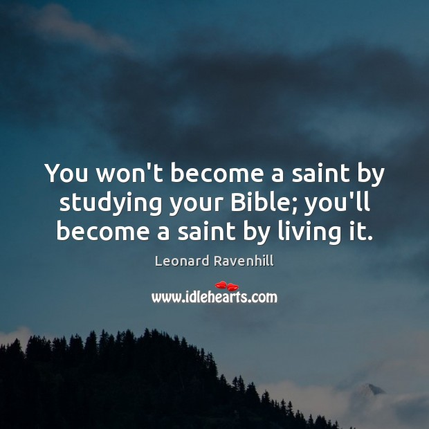 You won't become a saint by studying your Bible; you'll become a saint by living it. Leonard Ravenhill Picture Quote