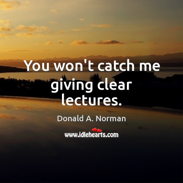 You won't catch me giving clear lectures. Donald A. Norman Picture Quote