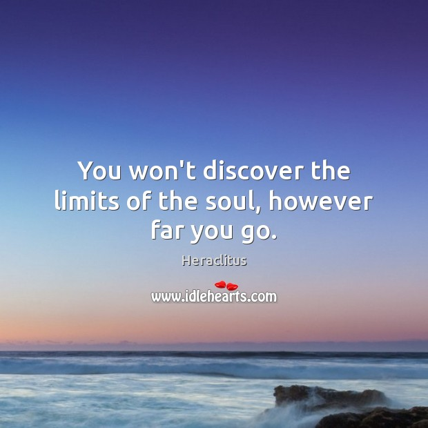 You won't discover the limits of the soul, however far you go. Heraclitus Picture Quote
