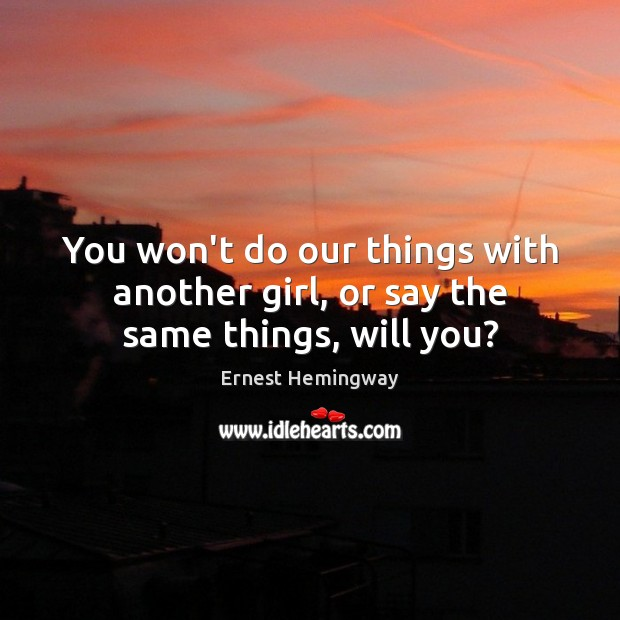 You won't do our things with another girl, or say the same things, will you? Image