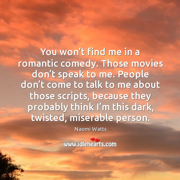 You won't find me in a romantic comedy. Those movies don't speak to me. Image