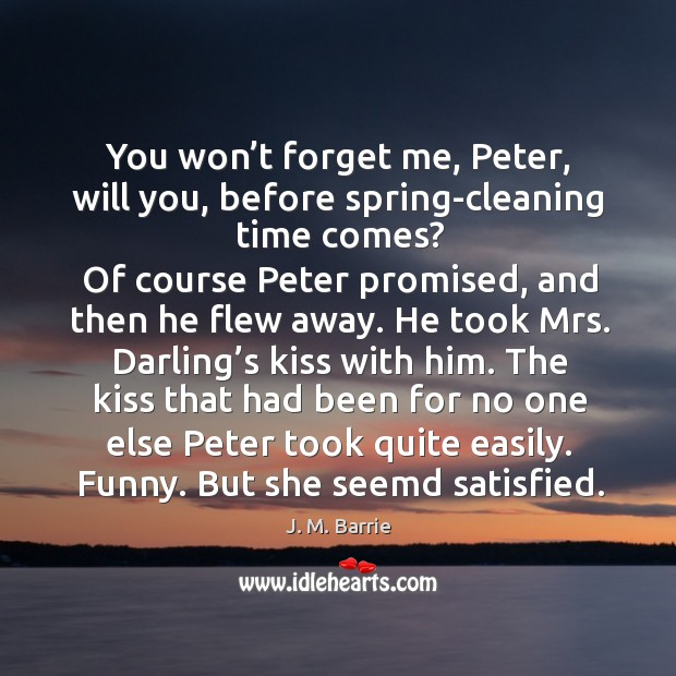 You won't forget me, peter, will you, before spring-cleaning time comes? Image