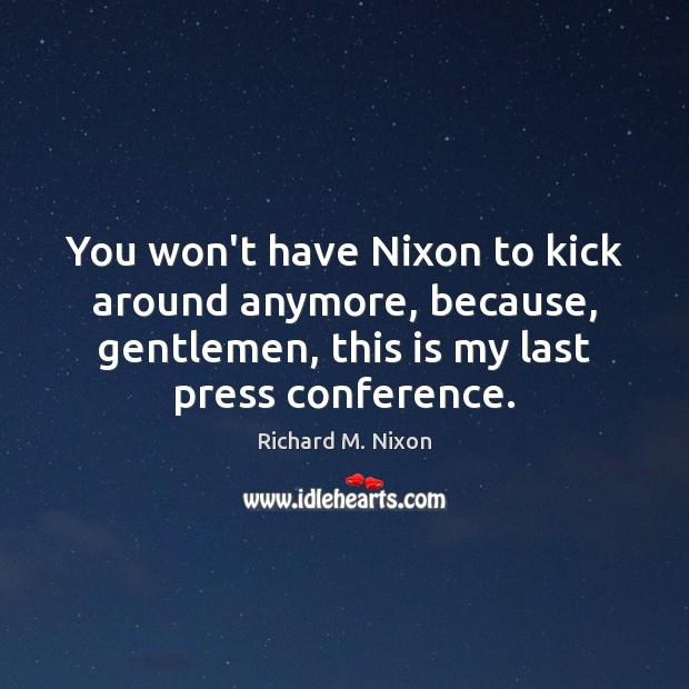 Image, You won't have Nixon to kick around anymore, because, gentlemen, this is
