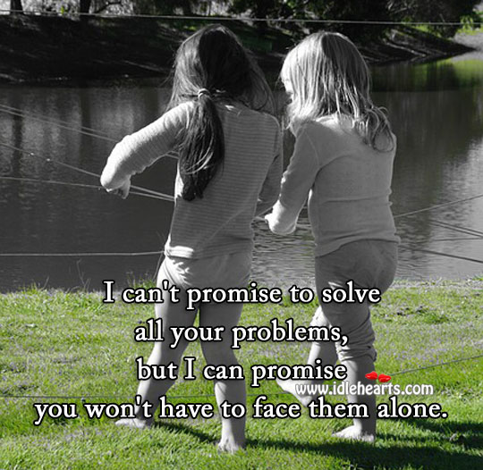 My love you won't have to face your problems alone. Alone Quotes Image