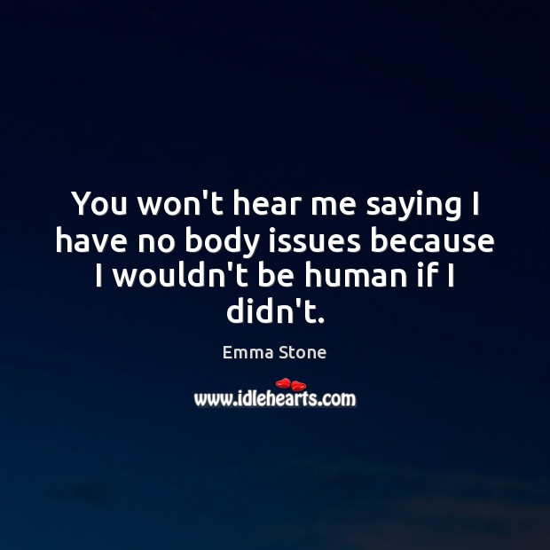 You won't hear me saying I have no body issues because I wouldn't be human if I didn't. Emma Stone Picture Quote