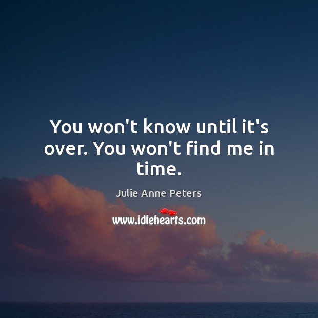 You won't know until it's over. You won't find me in time. Julie Anne Peters Picture Quote