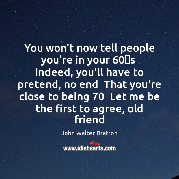 You won't now tell people you're in your 60′s  Indeed, you'll have John Walter Bratton Picture Quote