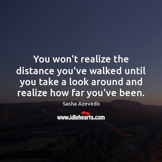 Sasha Azevedo Picture Quote image saying: You won't realize the distance you've walked until you take a look