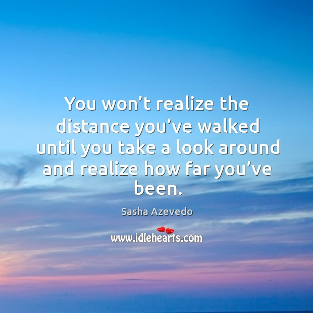 You won't realize the distance you've walked until you take Sasha Azevedo Picture Quote
