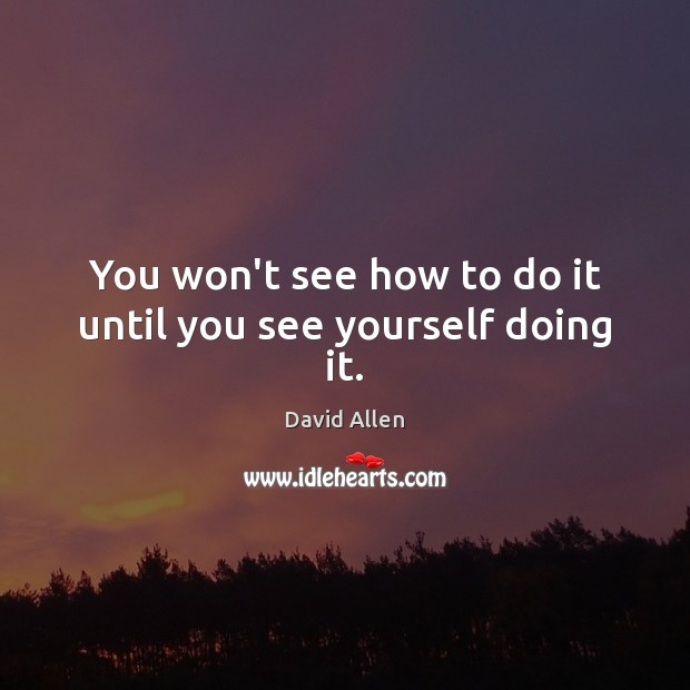 You won't see how to do it until you see yourself doing it. David Allen Picture Quote