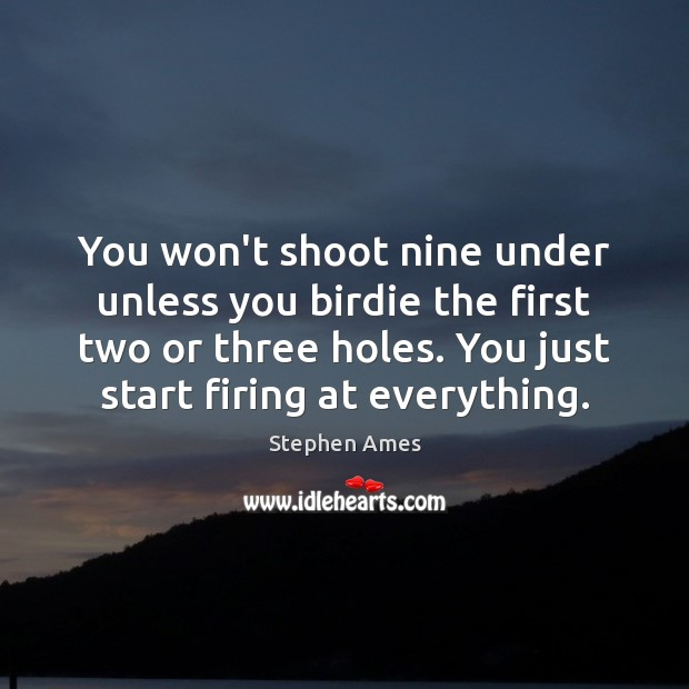You won't shoot nine under unless you birdie the first two or Image