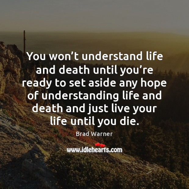 You won't understand life and death until you're ready to Brad Warner Picture Quote