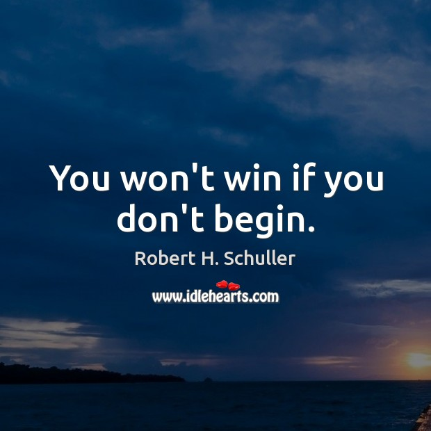 You won't win if you don't begin. Robert H. Schuller Picture Quote