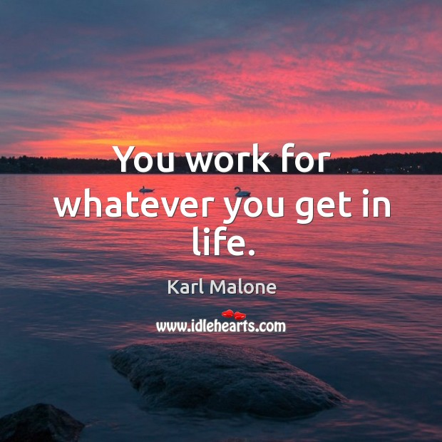 You work for whatever you get in life. Image