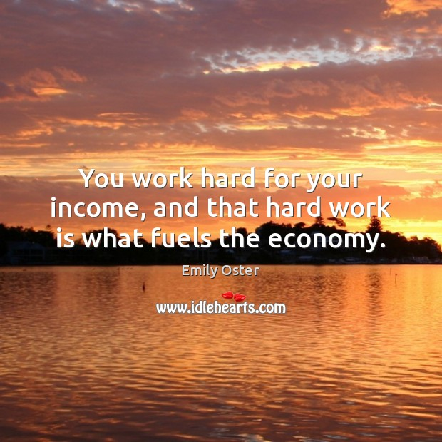 Image, You work hard for your income, and that hard work is what fuels the economy.