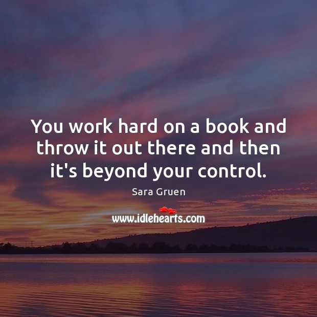 You work hard on a book and throw it out there and then it's beyond your control. Sara Gruen Picture Quote