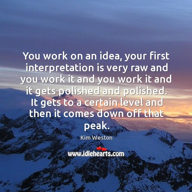 You work on an idea, your first interpretation is very raw and you work it and you work Image