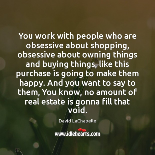 You work with people who are obsessive about shopping, obsessive about owning Image