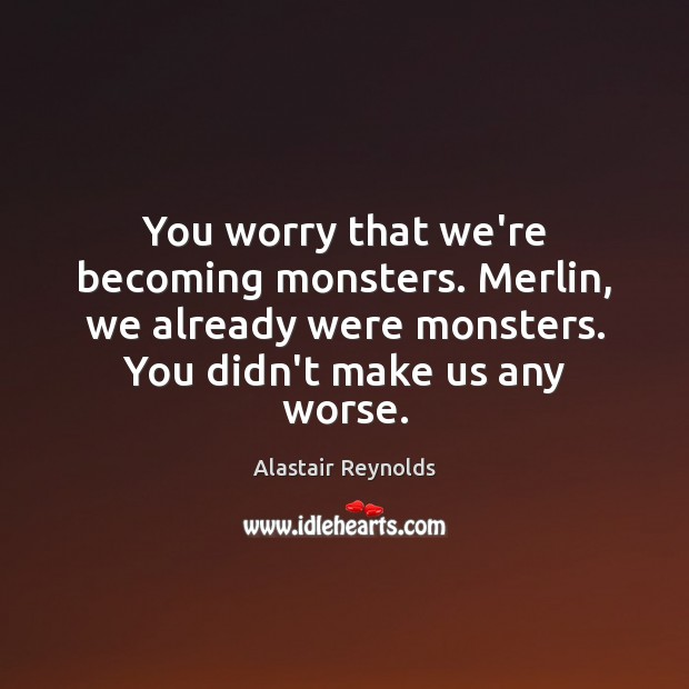 Image, You worry that we're becoming monsters. Merlin, we already were monsters. You