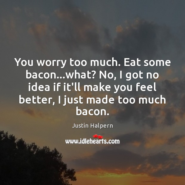 You worry too much. Eat some bacon…what? No, I got no Justin Halpern Picture Quote