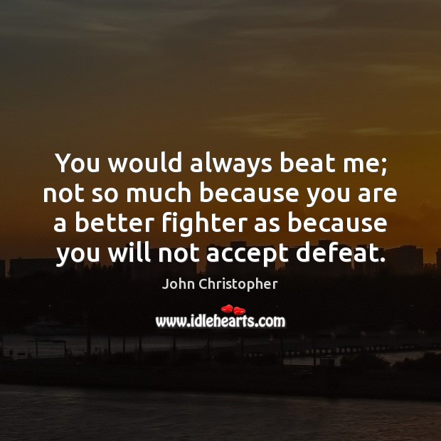 You would always beat me; not so much because you are a Image