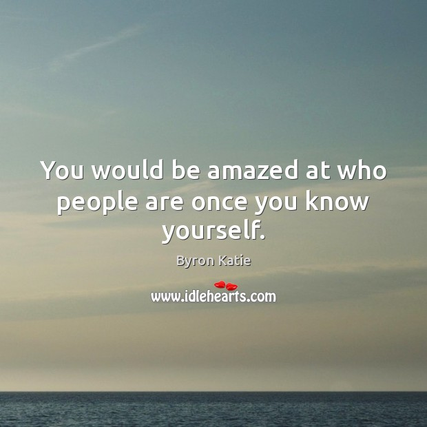 You would be amazed at who people are once you know yourself. Byron Katie Picture Quote
