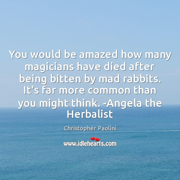 You would be amazed how many magicians have died after being bitten Christopher Paolini Picture Quote