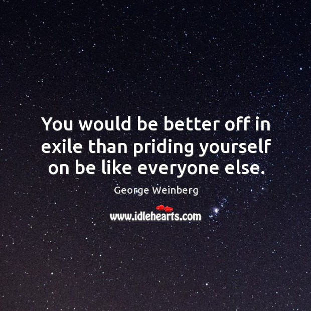 You would be better off in exile than priding yourself on be like everyone else. Image