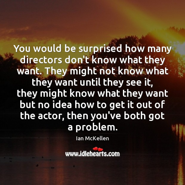 You would be surprised how many directors don't know what they want. Ian McKellen Picture Quote